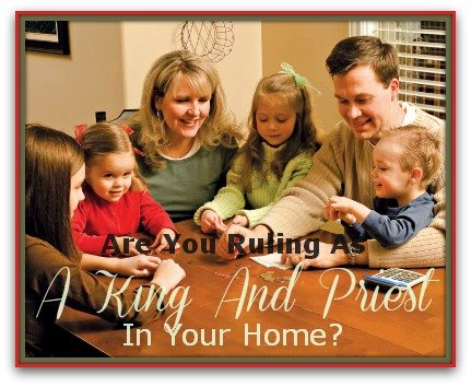 Are You Ruling As A King And Priest In Your Home Are You Ruling As A King And Priest In Your Home?