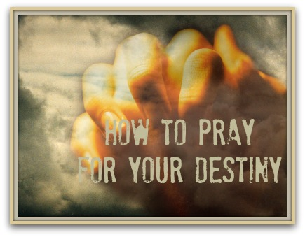 How To Pray For Your Destiny How To Pray For Your Destiny