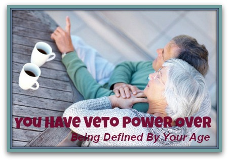 You Have Veto Power Over Being Defined By Your Age You Have Veto Power Over Being Defined By Your Age