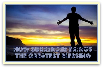 How Surrender Brings The Greatest Blessing1 How Surrender Brings The Greatest Blessing