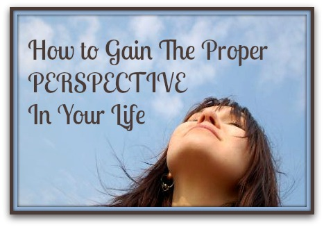How To Gain The Proper Perspective In Your Life How To Gain The Proper Perspective In Your Life